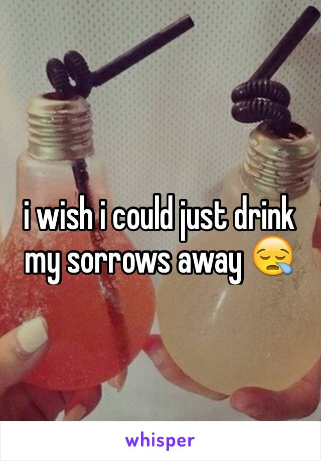 i wish i could just drink my sorrows away 😪