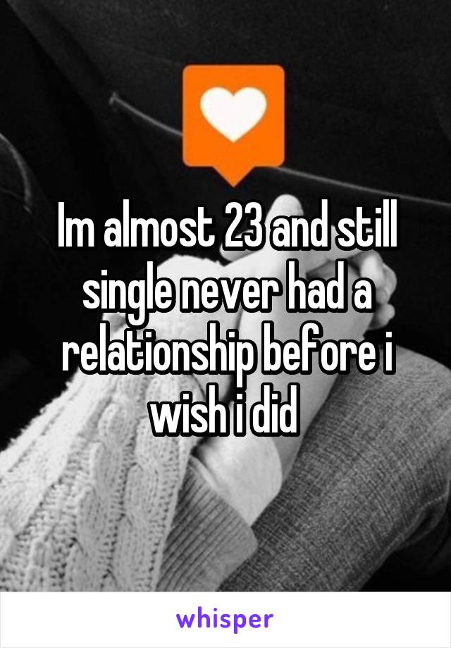 Im almost 23 and still single never had a relationship before i wish i did