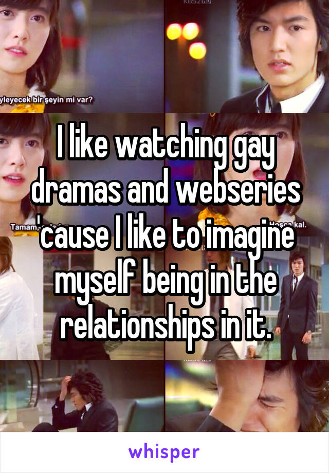 I like watching gay dramas and webseries 'cause I like to imagine myself being in the relationships in it.