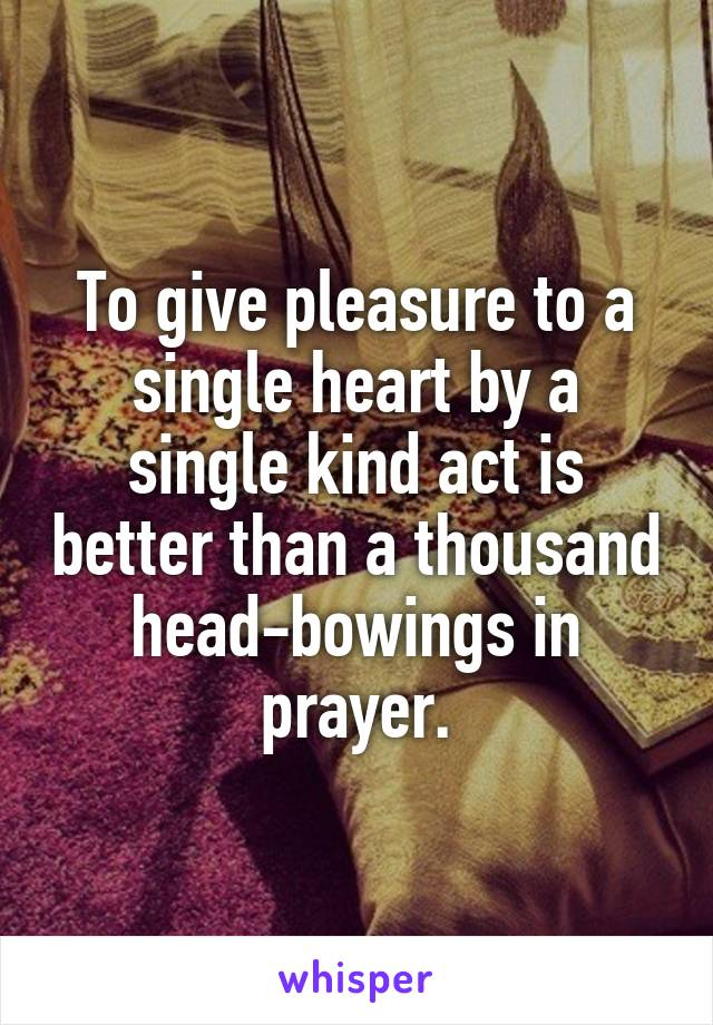 To give pleasure to a single heart by a single kind act is better than a thousand head-bowings in prayer.