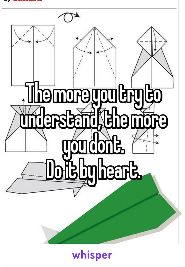 The more you try to understand, the more you dont. Do it by heart.