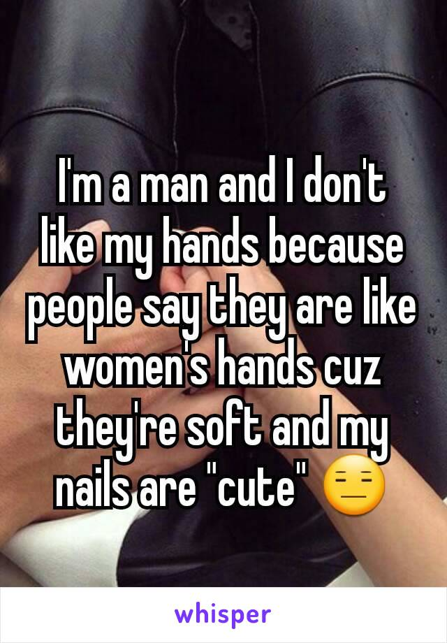 "I'm a man and I don't like my hands because people say they are like women's hands cuz they're soft and my nails are ""cute"" 😑"