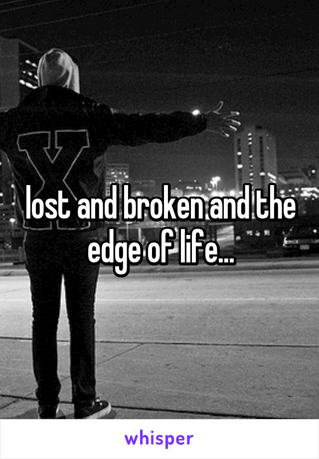 lost and broken and the edge of life...