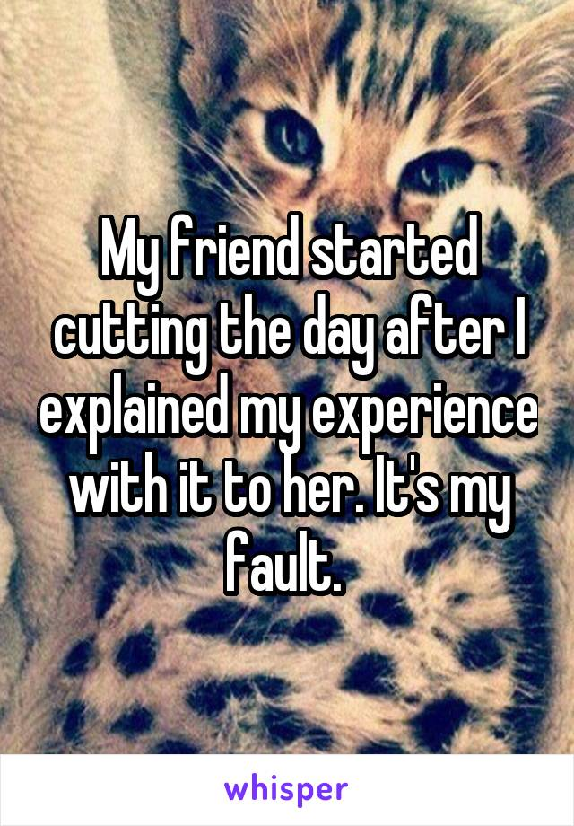 My friend started cutting the day after I explained my experience with it to her. It's my fault.