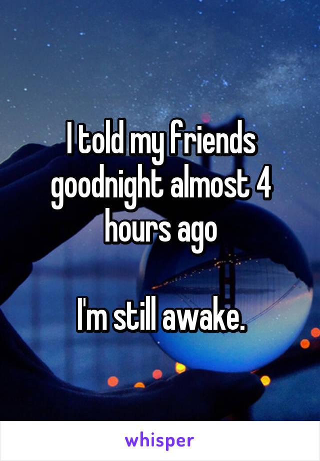 I told my friends goodnight almost 4 hours ago  I'm still awake.
