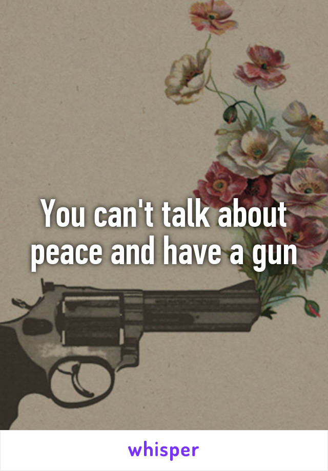 You can't talk about peace and have a gun