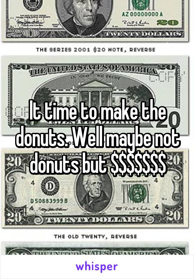 It time to make the donuts. Well maybe not donuts but $$$$$$$