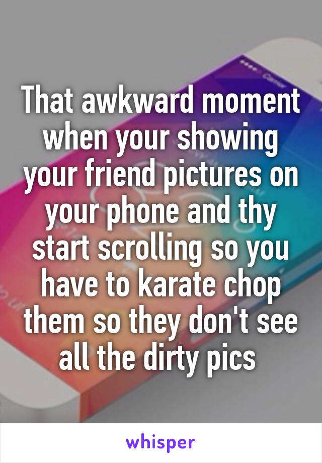 That awkward moment when your showing your friend pictures on your phone and thy start scrolling so you have to karate chop them so they don't see all the dirty pics