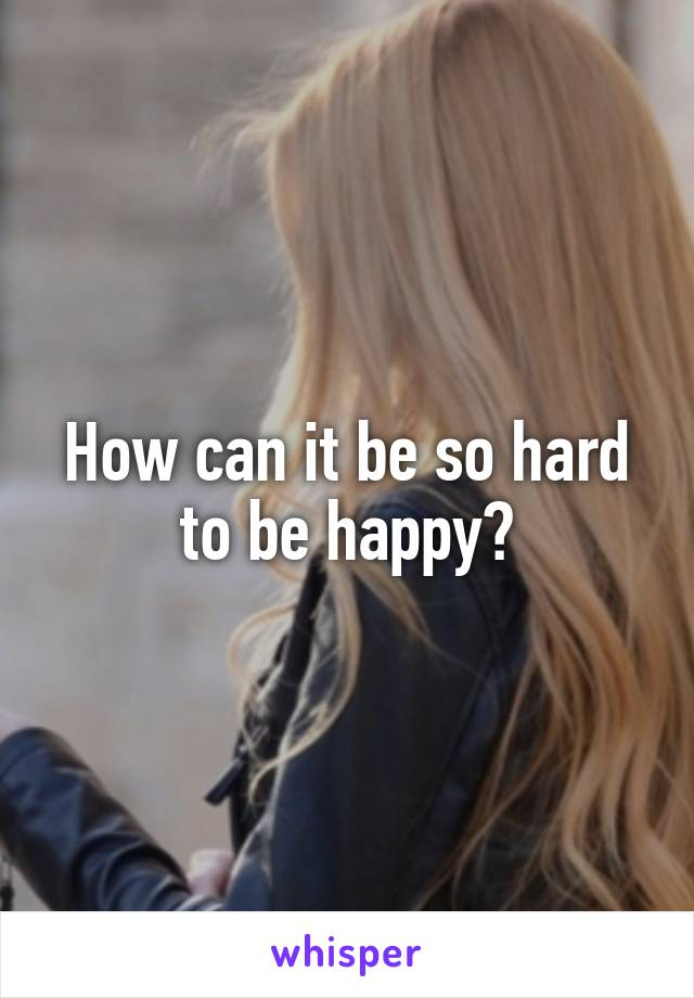 How can it be so hard to be happy?
