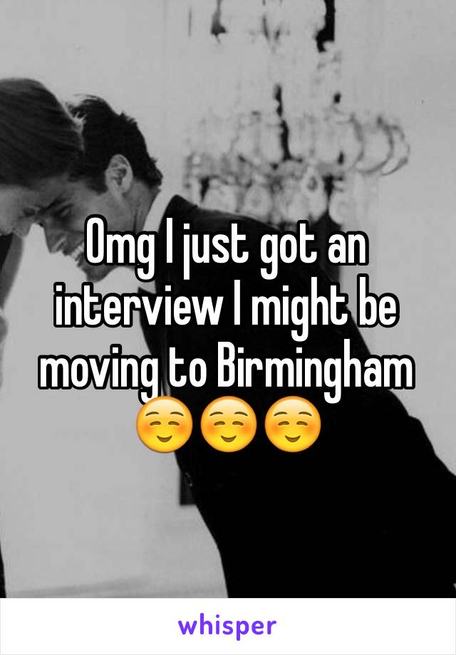 Omg I just got an interview I might be moving to Birmingham ☺️☺️☺️