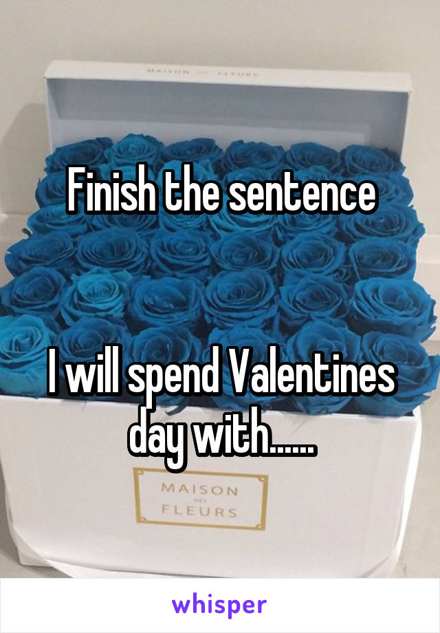 Finish the sentence   I will spend Valentines day with......