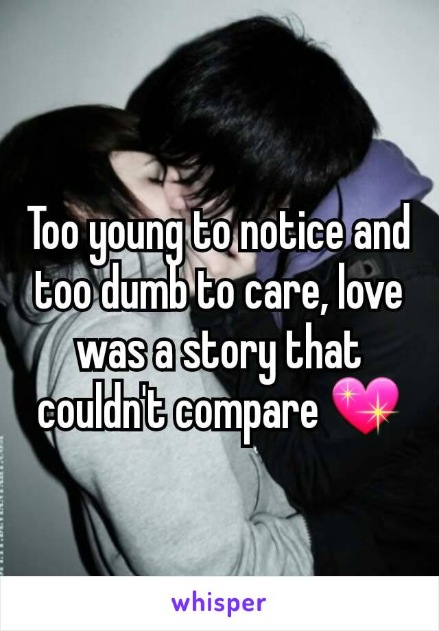 Too young to notice and too dumb to care, love was a story that couldn't compare 💖