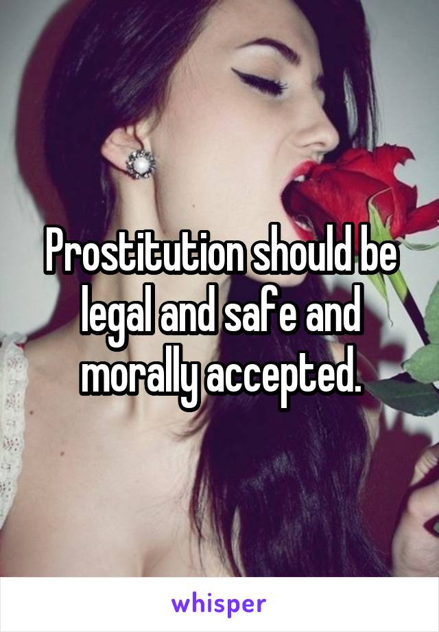 Prostitution should be legal and safe and morally accepted.