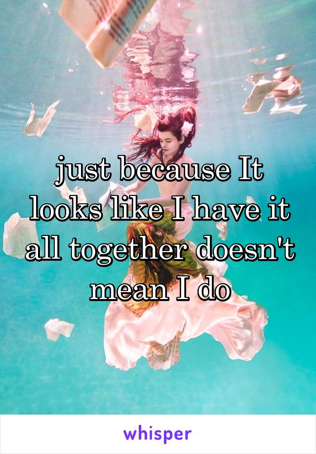 just because It looks like I have it all together doesn't mean I do