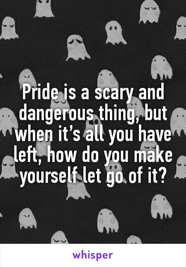 Pride is a scary and dangerous thing, but when it's all you have left, how do you make yourself let go of it?