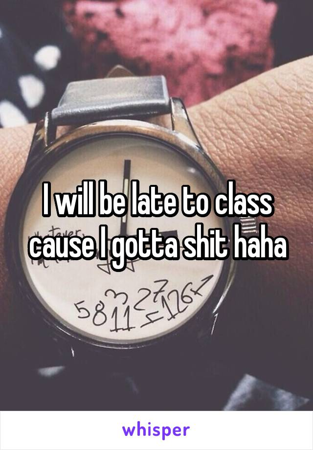 I will be late to class cause I gotta shit haha