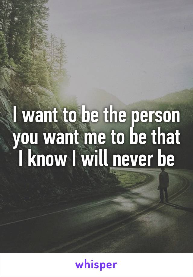 I want to be the person you want me to be that I know I will never be