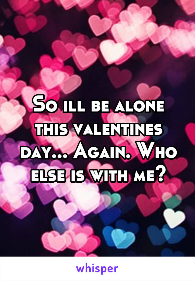 So ill be alone this valentines day... Again. Who else is with me?