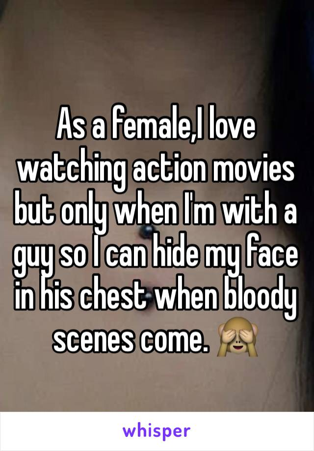 As a female,I love watching action movies but only when I'm with a guy so I can hide my face in his chest when bloody scenes come. 🙈
