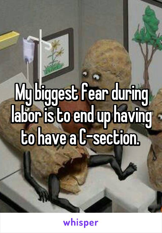 My biggest fear during labor is to end up having to have a C-section.