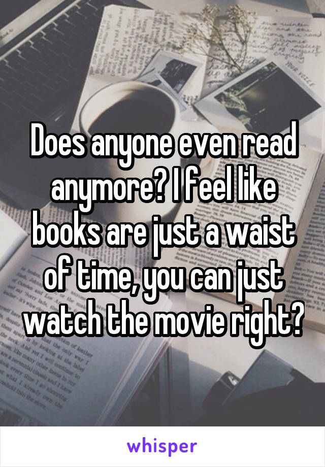 Does anyone even read anymore? I feel like books are just a waist of time, you can just watch the movie right?