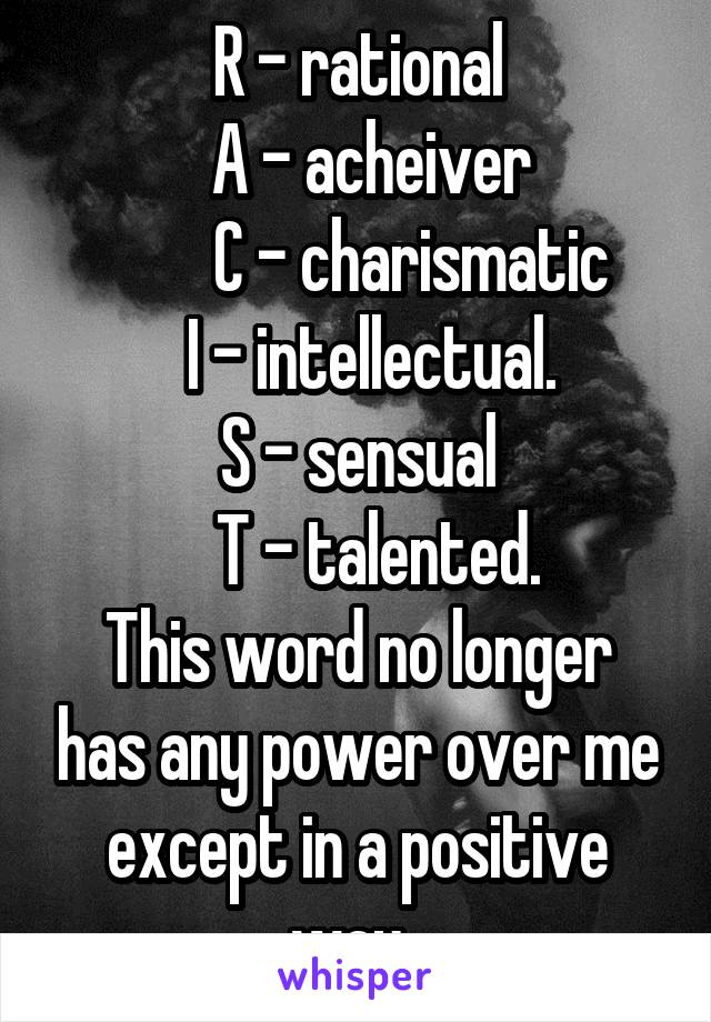 R - rational   A - acheiver         C - charismatic         I - intellectual.       S - sensual     T - talented.  This word no longer has any power over me except in a positive way.