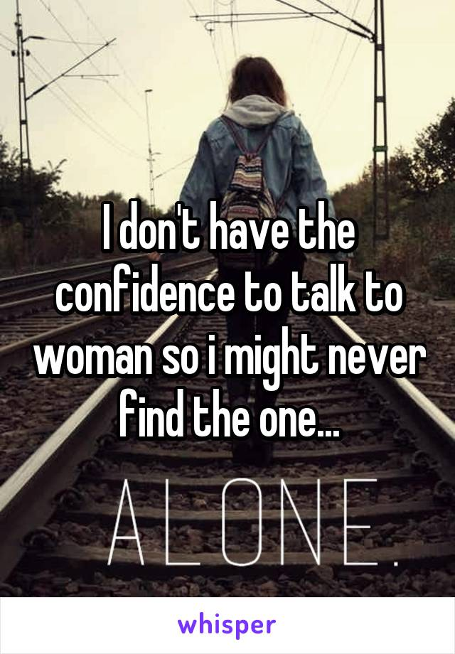 I don't have the confidence to talk to woman so i might never find the one...