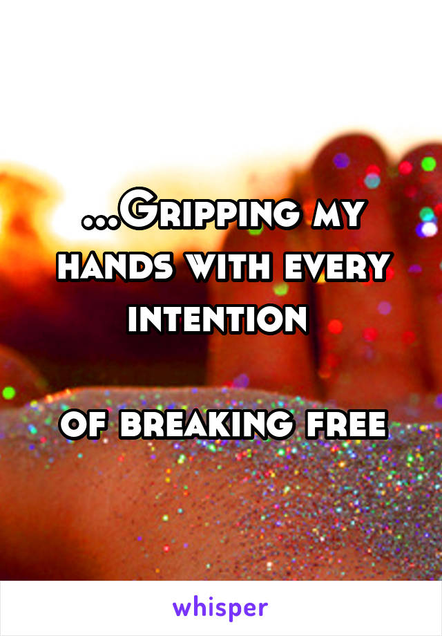 ...Gripping my hands with every intention   of breaking free