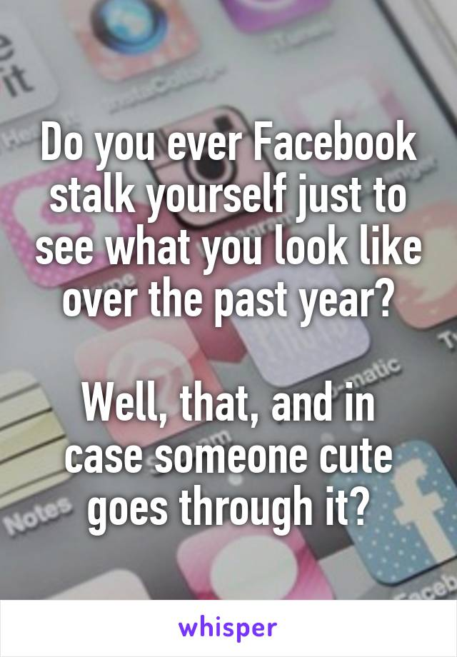 Do you ever Facebook stalk yourself just to see what you look like over the past year?  Well, that, and in case someone cute goes through it?