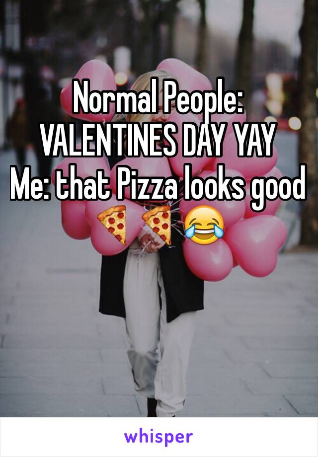 Normal People: VALENTINES DAY YAY Me: that Pizza looks good 🍕🍕😂