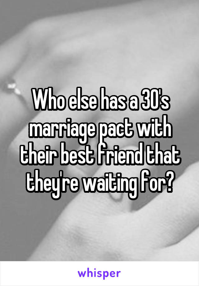 Who else has a 30's marriage pact with their best friend that they're waiting for?