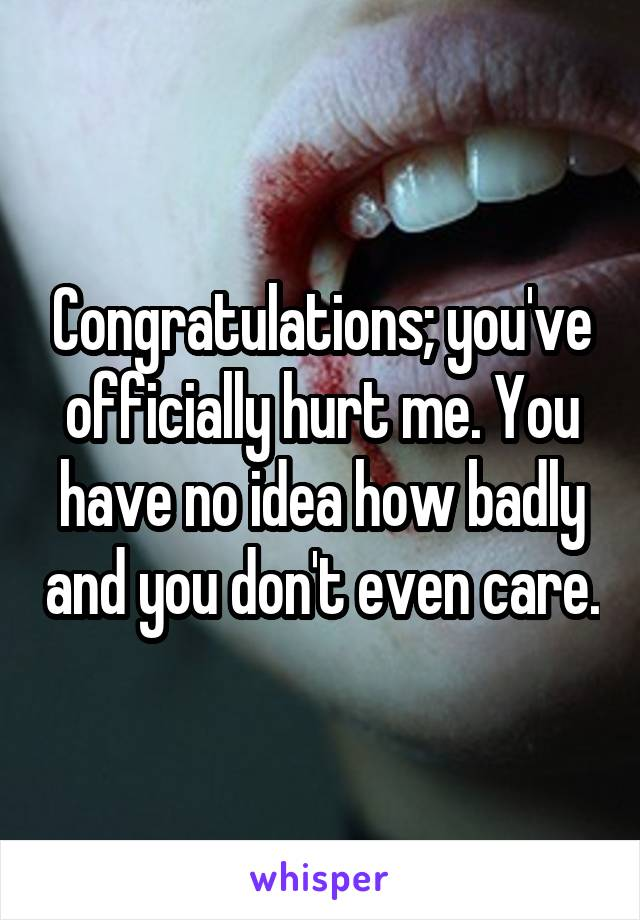 Congratulations; you've officially hurt me. You have no idea how badly and you don't even care.