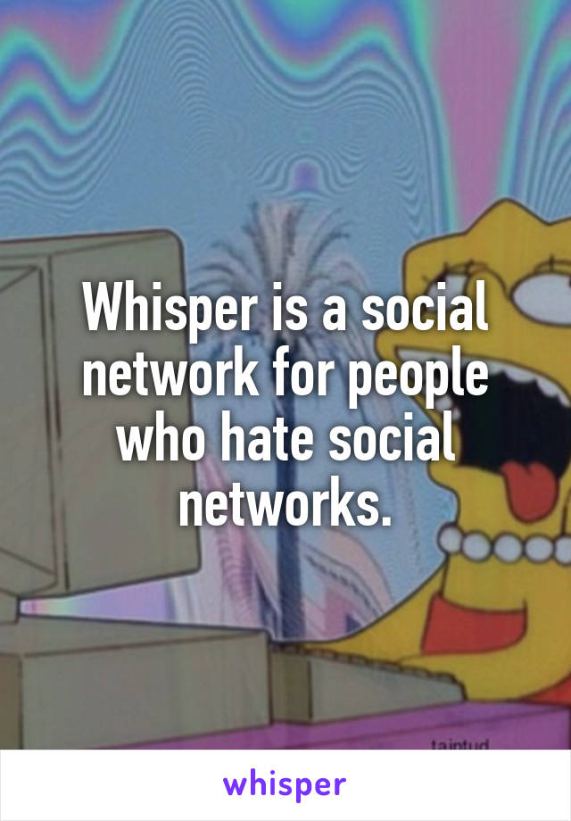 Whisper is a social network for people who hate social networks.