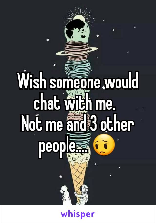 Wish someone would chat with me.   Not me and 3 other people.... 😔