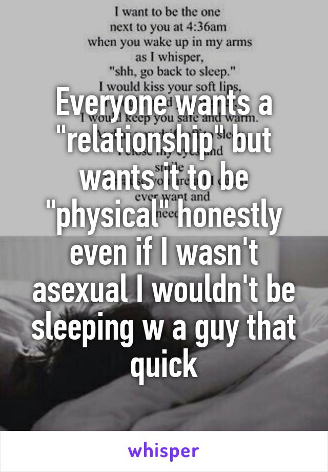 "Everyone wants a ""relationship"" but wants it to be ""physical"" honestly even if I wasn't asexual I wouldn't be sleeping w a guy that quick"