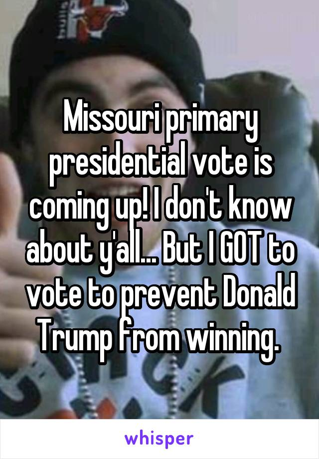 Missouri primary presidential vote is coming up! I don't know about y'all... But I GOT to vote to prevent Donald Trump from winning.