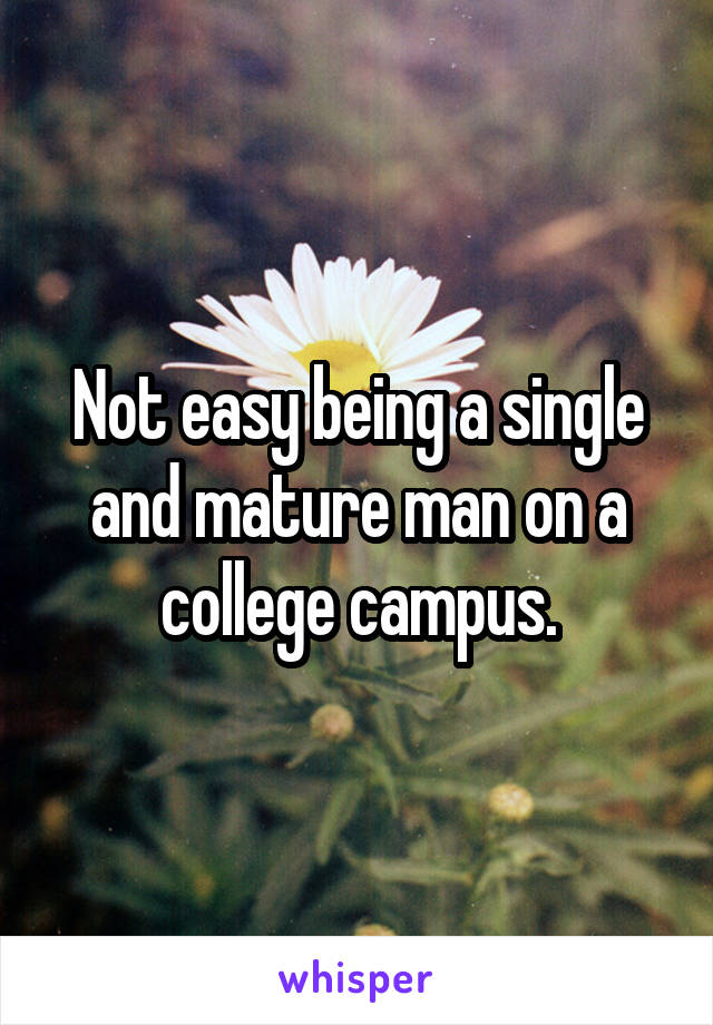 Not easy being a single and mature man on a college campus.