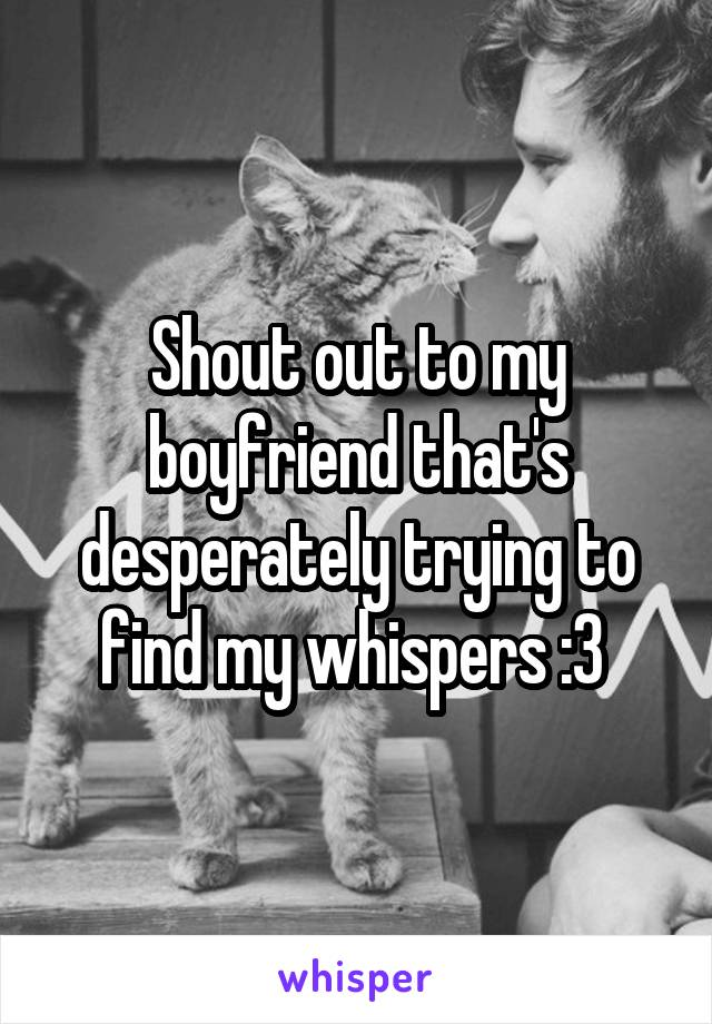 Shout out to my boyfriend that's desperately trying to find my whispers :3