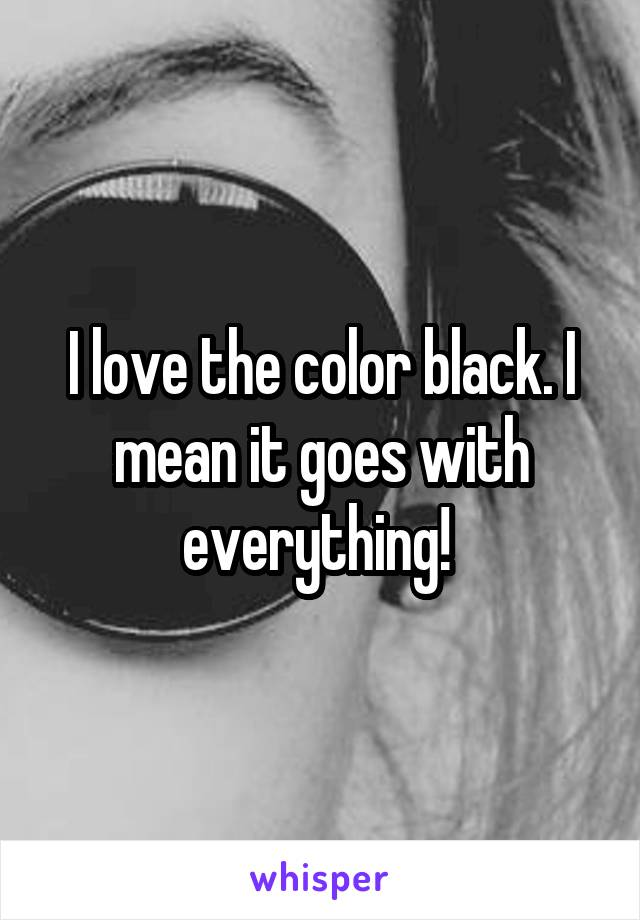 I love the color black. I mean it goes with everything!