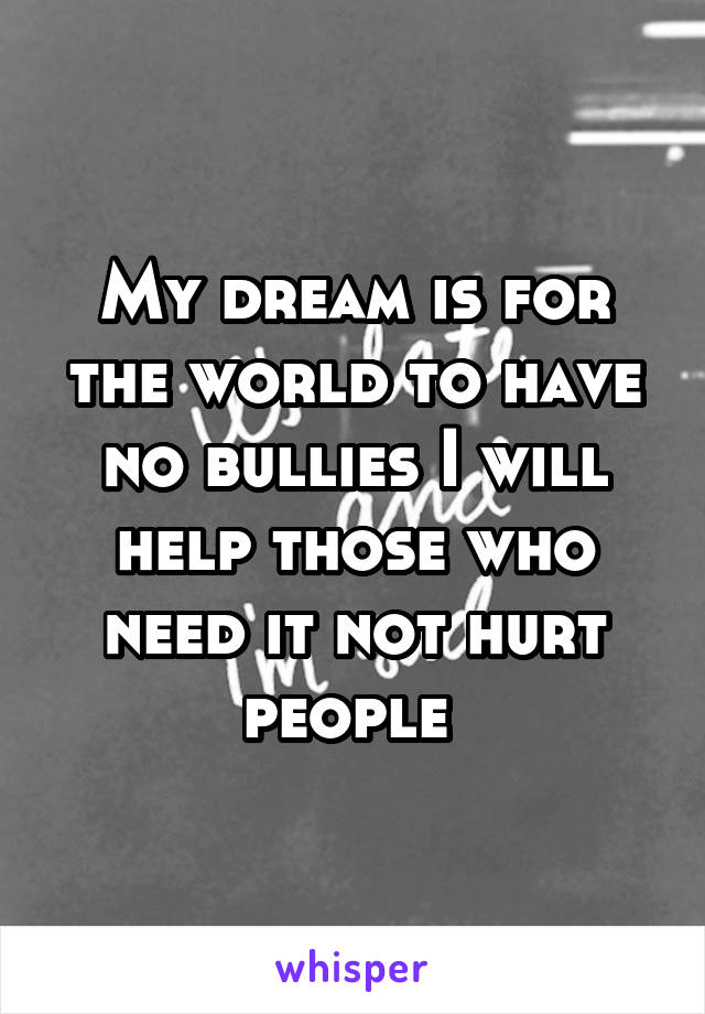 My dream is for the world to have no bullies I will help those who need it not hurt people