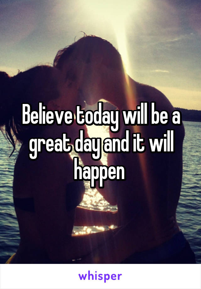 Believe today will be a great day and it will happen