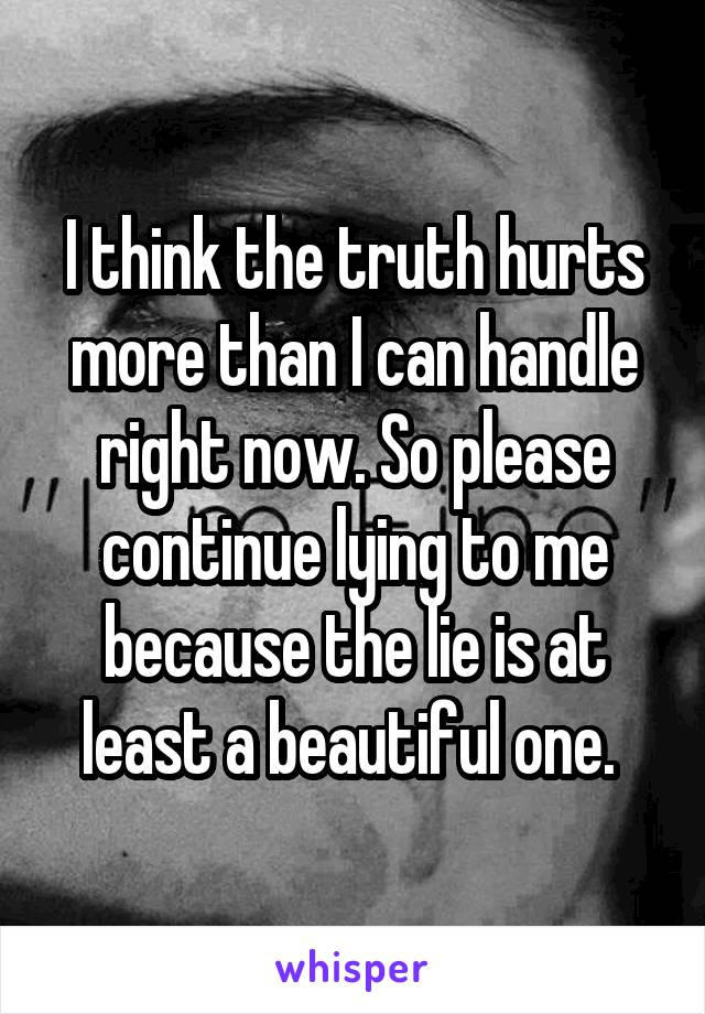 I think the truth hurts more than I can handle right now. So please continue lying to me because the lie is at least a beautiful one.