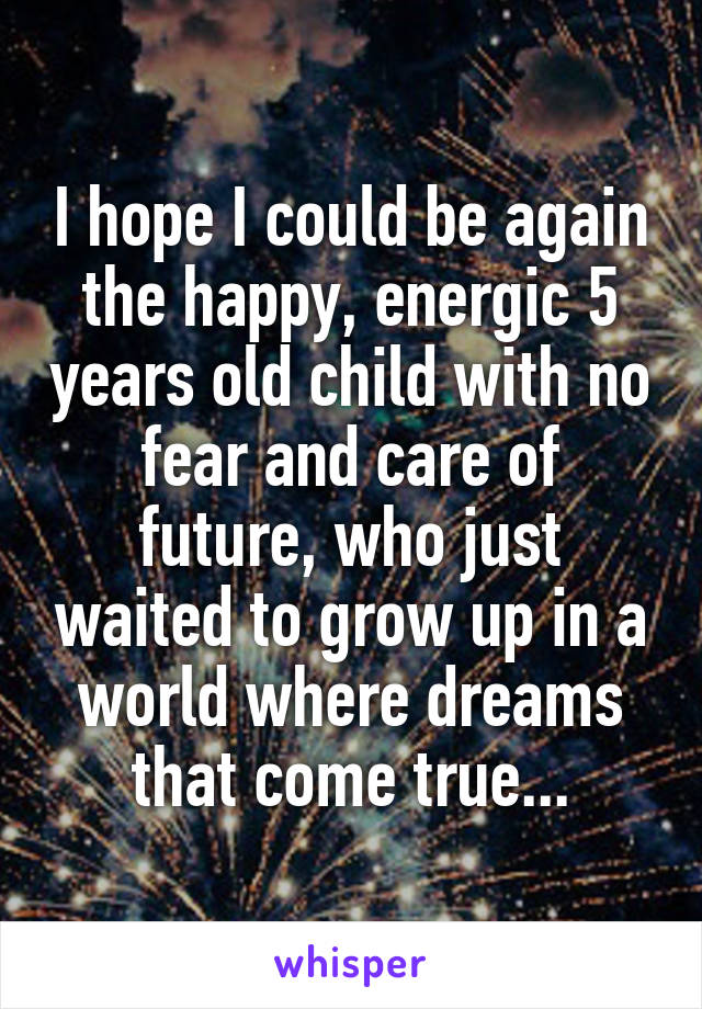 I hope I could be again the happy, energic 5 years old child with no fear and care of future, who just waited to grow up in a world where dreams that come true...