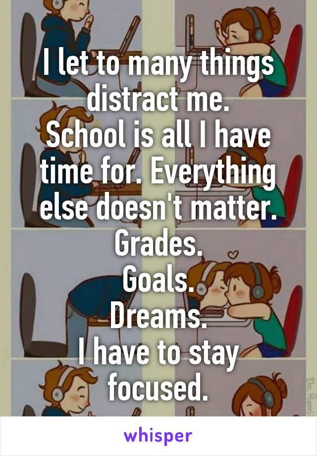 I let to many things distract me. School is all I have time for. Everything else doesn't matter. Grades.  Goals.  Dreams. I have to stay focused.