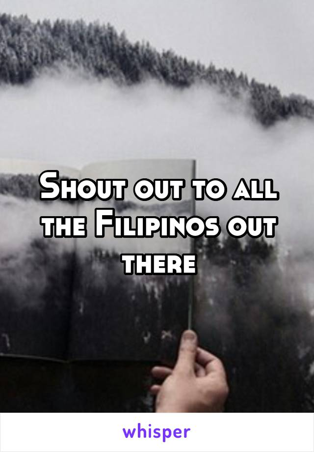 Shout out to all the Filipinos out there