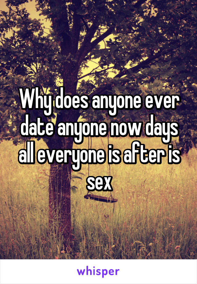 Why does anyone ever date anyone now days all everyone is after is sex
