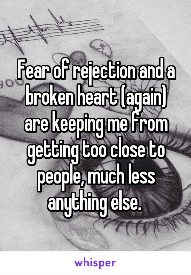 Fear of rejection and a broken heart (again) are keeping me from getting too close to people, much less anything else.