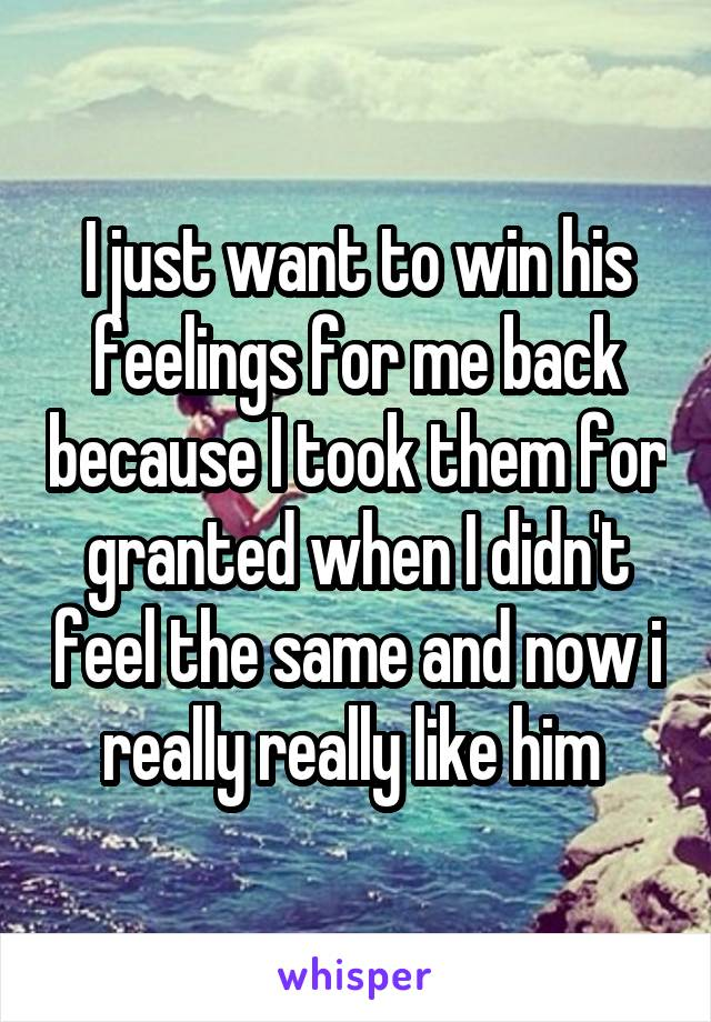I just want to win his feelings for me back because I took them for granted when I didn't feel the same and now i really really like him