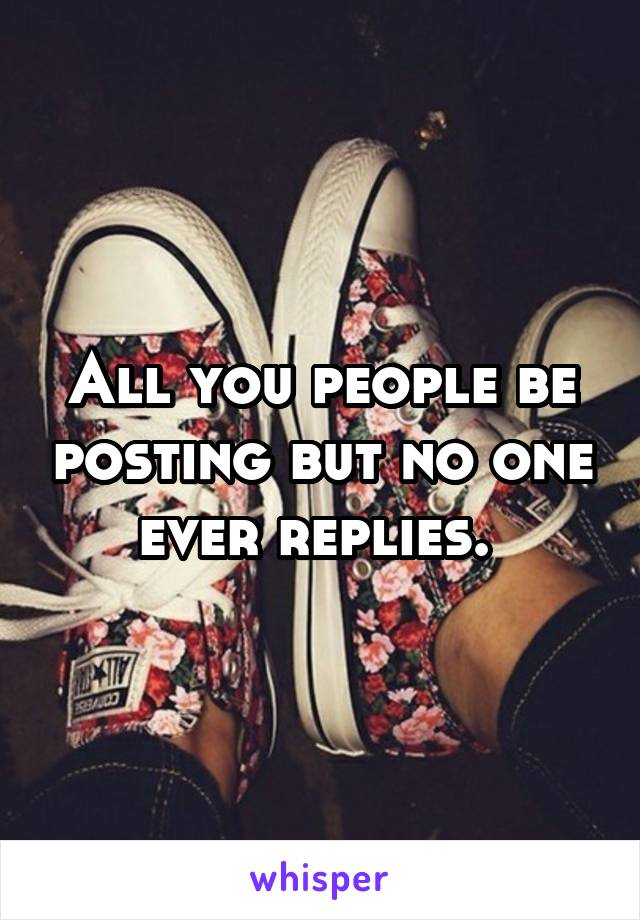 All you people be posting but no one ever replies.
