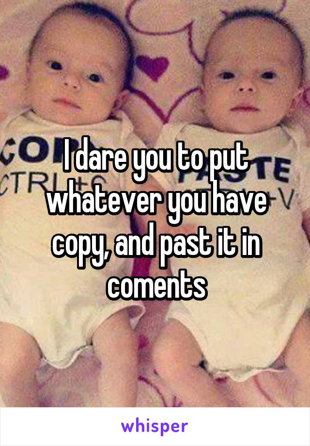 I dare you to put whatever you have copy, and past it in coments